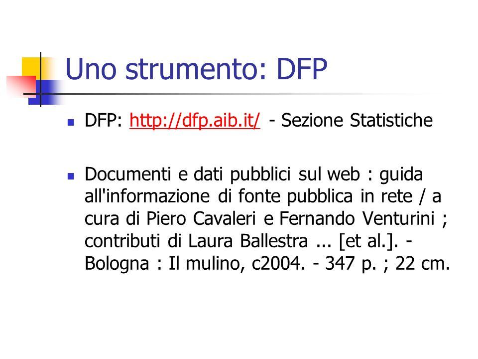 Uno strumento: DFP DFP: http://dfp.aib.it/ - Sezione Statistichehttp://dfp.aib.it/ Documenti e dati pubblici sul web : guida all informazione di fonte pubblica in rete / a cura di Piero Cavaleri e Fernando Venturini ; contributi di Laura Ballestra...