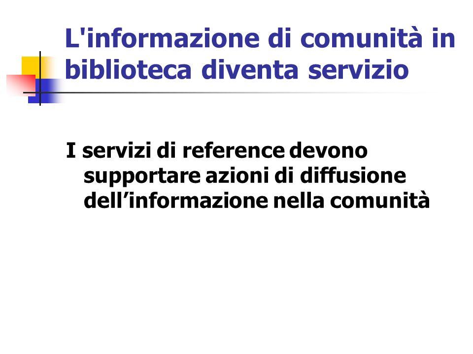 L informazione di comunità in biblioteca diventa servizio I servizi di reference devono supportare azioni di diffusione dellinformazione nella comunità