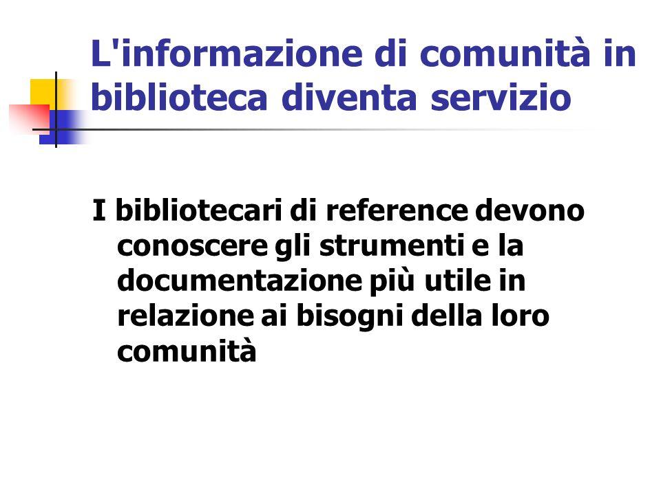 L informazione di comunità in biblioteca diventa servizio I bibliotecari di reference devono conoscere gli strumenti e la documentazione più utile in relazione ai bisogni della loro comunità