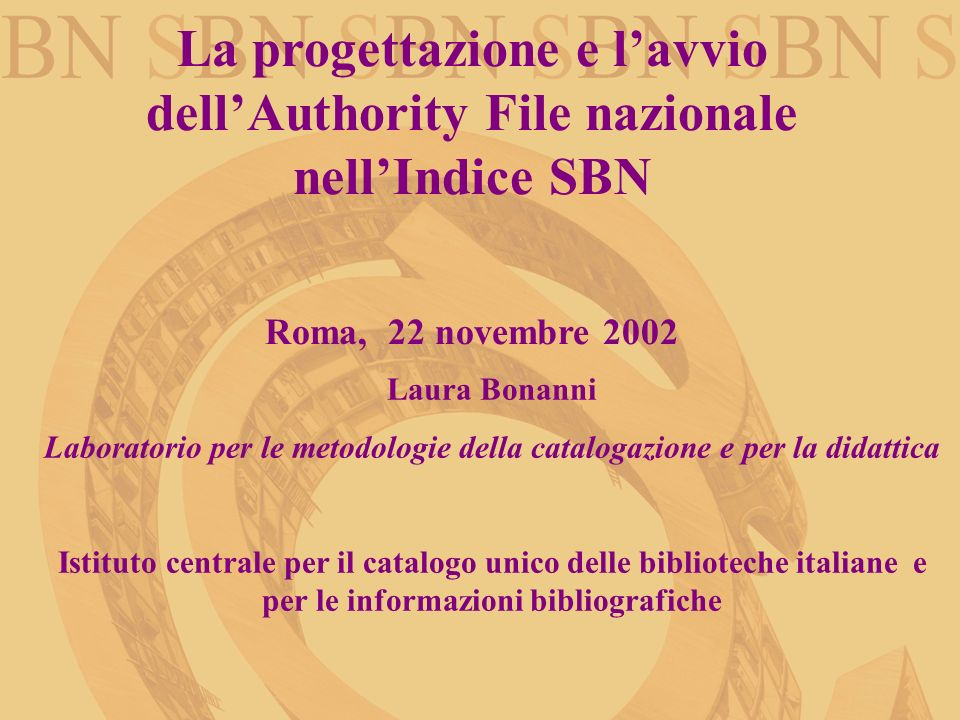 La progettazione e lavvio dellAuthority File nazionale nellIndice SBN Roma, 22 novembre 2002 Laura Bonanni Laboratorio per le metodologie della catalo