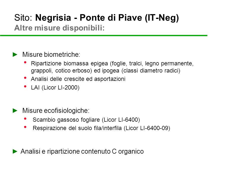 Sito: Negrisia - Ponte di Piave (IT-Neg) Altre misure disponibili: Hyperspectral data collection (summer 2009): AISA airborne campaign Leaf and canopy spectra collection LIDAR airborne campaign (summer 2009) MODIS products validation: LAI EVI/NDVI GPP