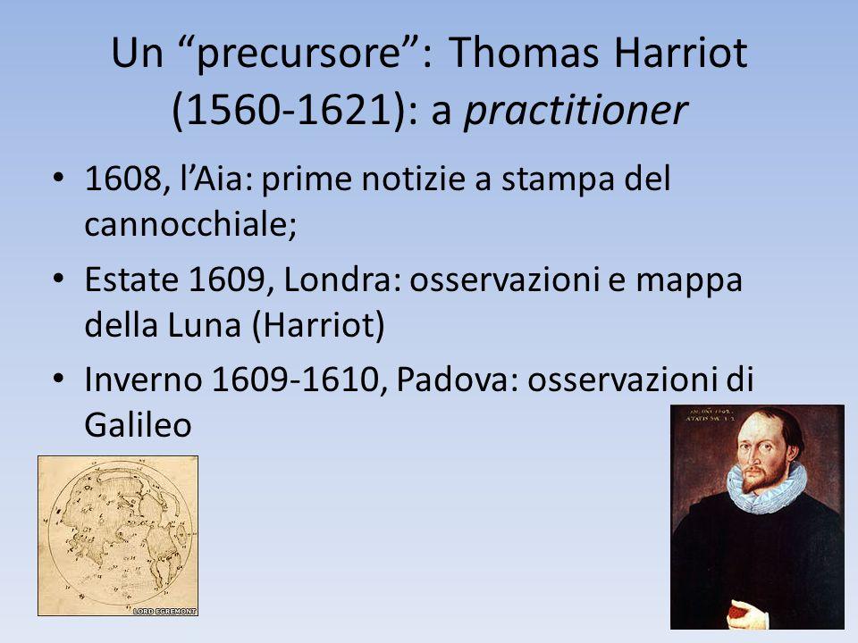 Un precursore: Thomas Harriot (1560-1621): a practitioner 1608, lAia: prime notizie a stampa del cannocchiale; Estate 1609, Londra: osservazioni e map