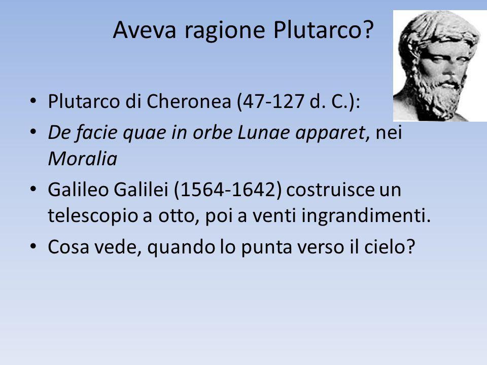 Aveva ragione Plutarco? Plutarco di Cheronea (47-127 d. C.): De facie quae in orbe Lunae apparet, nei Moralia Galileo Galilei (1564-1642) costruisce u