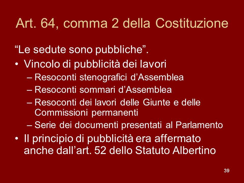 39 Art. 64, comma 2 della Costituzione Le sedute sono pubbliche. Vincolo di pubblicità dei lavori –Resoconti stenografici dAssemblea –Resoconti sommar