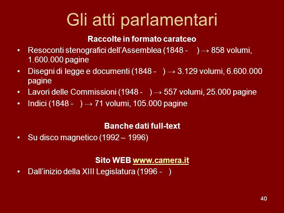 40 Gli atti parlamentari Raccolte in formato caratceo Resoconti stenografici dellAssemblea (1848 - ) 858 volumi, 1.600.000 pagine Disegni di legge e d