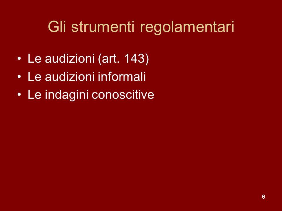 6 Gli strumenti regolamentari Le audizioni (art. 143) Le audizioni informali Le indagini conoscitive