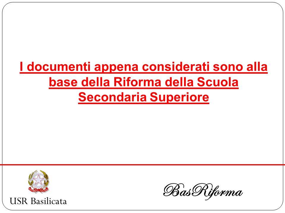 USR Basilicata BasRiforma I documenti appena considerati sono alla base della Riforma della Scuola Secondaria Superiore
