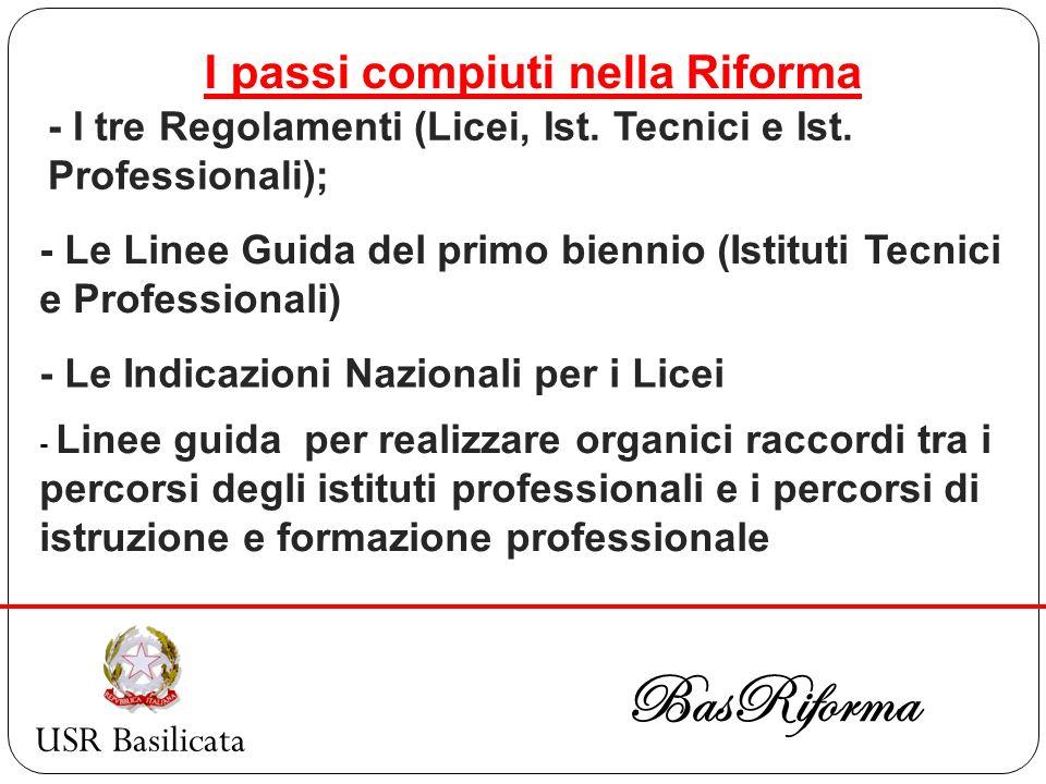 USR Basilicata BasRiforma I passi compiuti nella Riforma - I tre Regolamenti (Licei, Ist. Tecnici e Ist. Professionali); - Le Linee Guida del primo bi