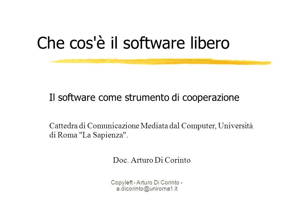 Copyleft - Arturo Di Corinto - a.dicorinto@uniroma1.it Che cos è il software libero Il software come strumento di cooperazione Cattedra di Comunicazione Mediata dal Computer, Università di Roma La Sapienza .