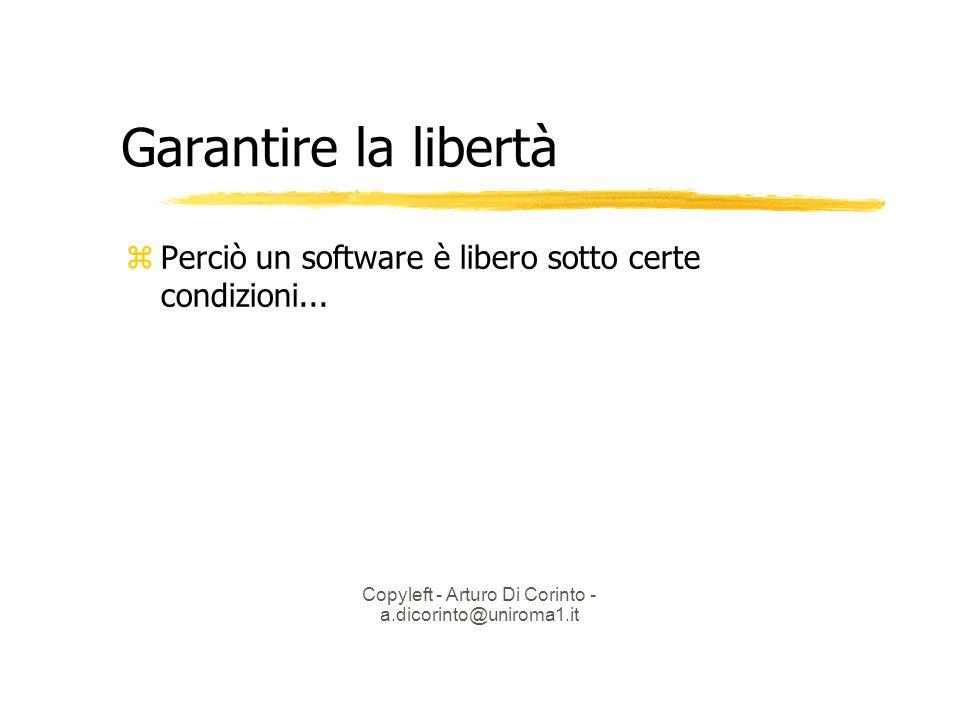 Copyleft - Arturo Di Corinto - a.dicorinto@uniroma1.it Garantire la libertà Perciò un software è libero sotto certe condizioni...
