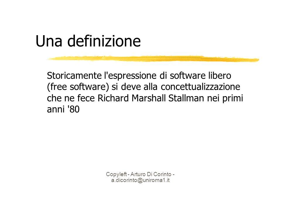 Copyleft - Arturo Di Corinto - a.dicorinto@uniroma1.it Una definizione Storicamente l espressione di software libero (free software) si deve alla concettualizzazione che ne fece Richard Marshall Stallman nei primi anni 80