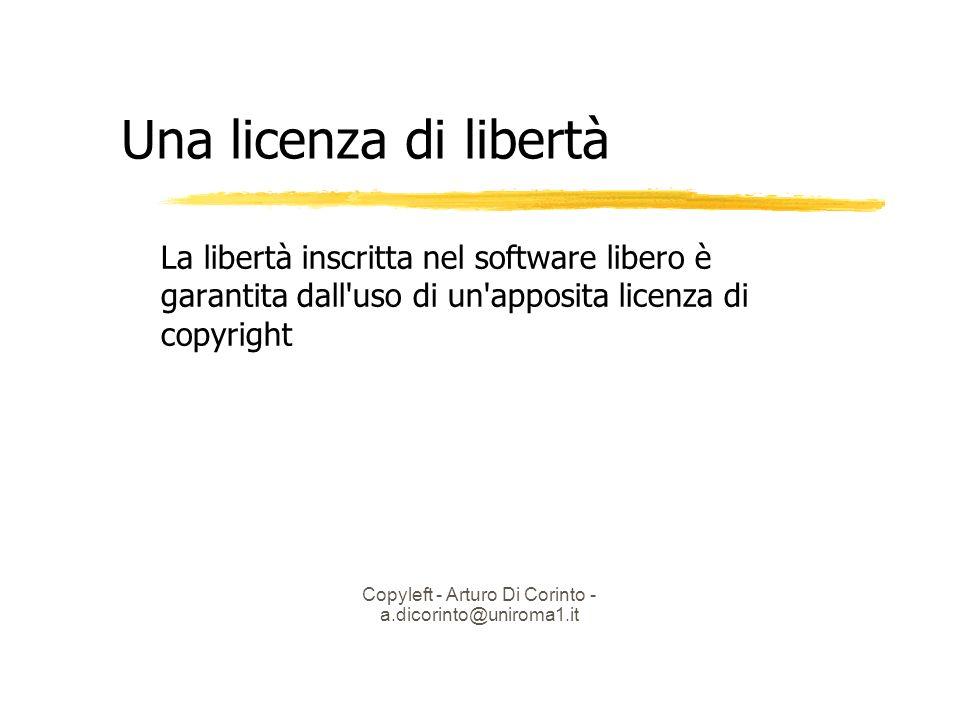 Copyleft - Arturo Di Corinto - a.dicorinto@uniroma1.it Una licenza di libertà La libertà inscritta nel software libero è garantita dall uso di un apposita licenza di copyright