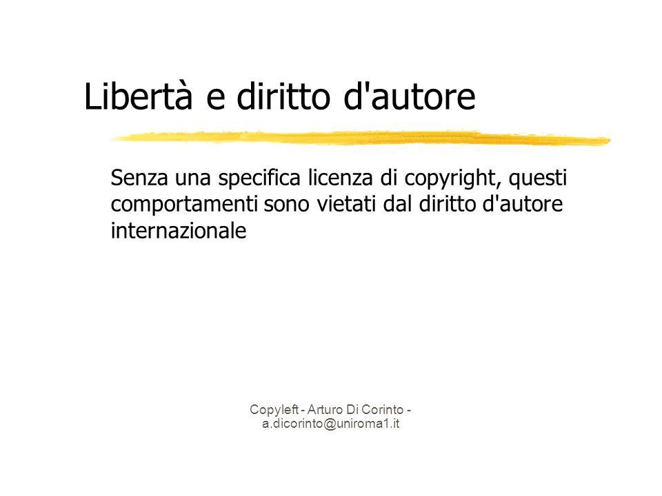 Copyleft - Arturo Di Corinto - a.dicorinto@uniroma1.it Libertà e diritto d autore Senza una specifica licenza di copyright, questi comportamenti sono vietati dal diritto d autore internazionale