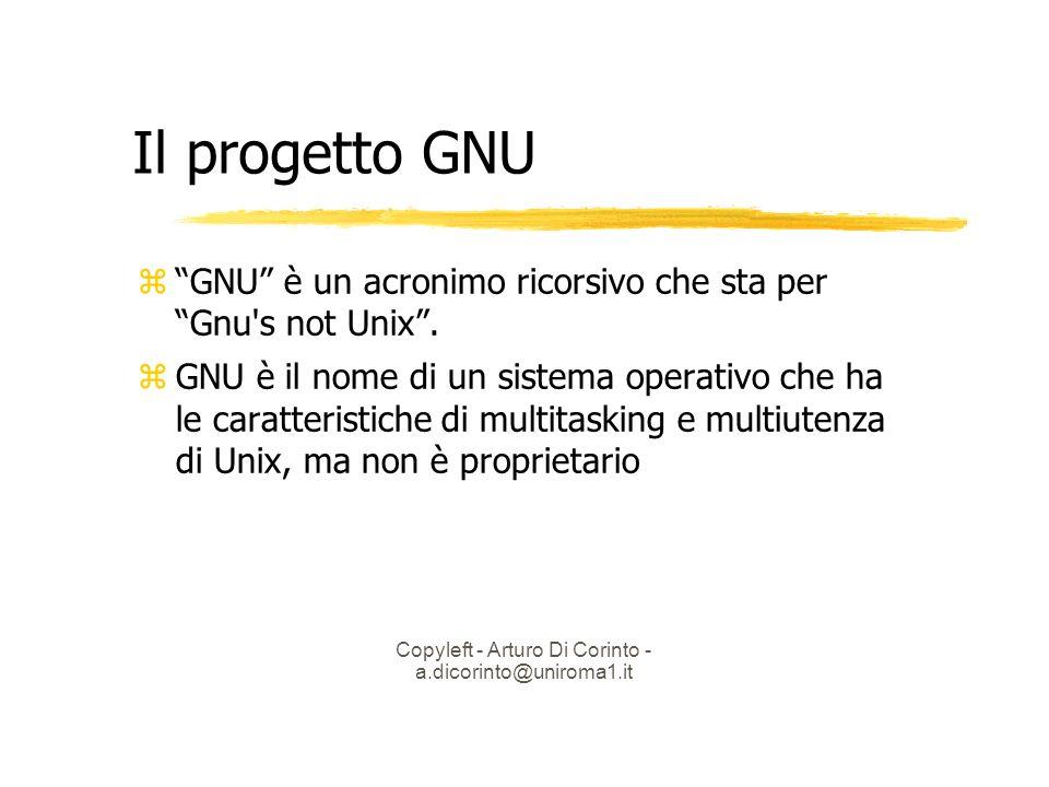 Copyleft - Arturo Di Corinto - a.dicorinto@uniroma1.it Il progetto GNU GNU è un acronimo ricorsivo che sta per Gnu s not Unix.