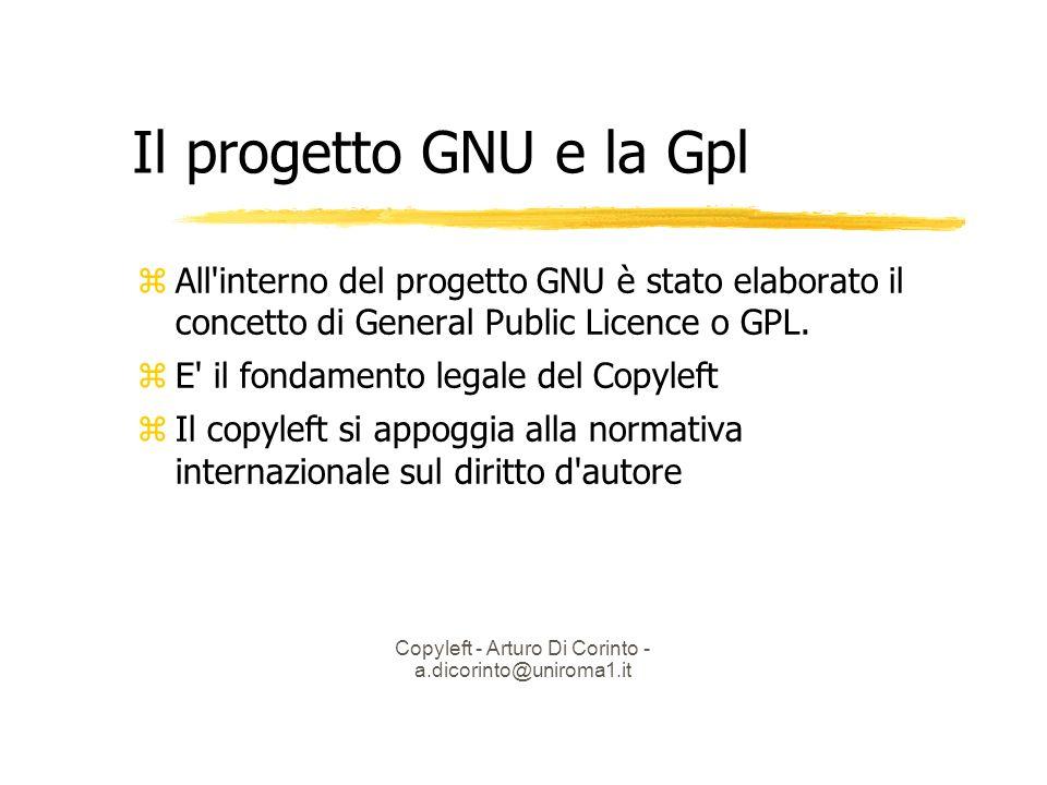 Copyleft - Arturo Di Corinto - a.dicorinto@uniroma1.it Il progetto GNU e la Gpl All interno del progetto GNU è stato elaborato il concetto di General Public Licence o GPL.