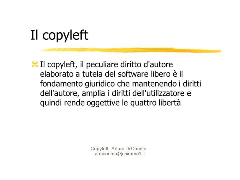 Copyleft - Arturo Di Corinto - a.dicorinto@uniroma1.it Il copyleft Il copyleft, il peculiare diritto d autore elaborato a tutela del software libero è il fondamento giuridico che mantenendo i diritti dell autore, amplia i diritti dell utilizzatore e quindi rende oggettive le quattro libertà