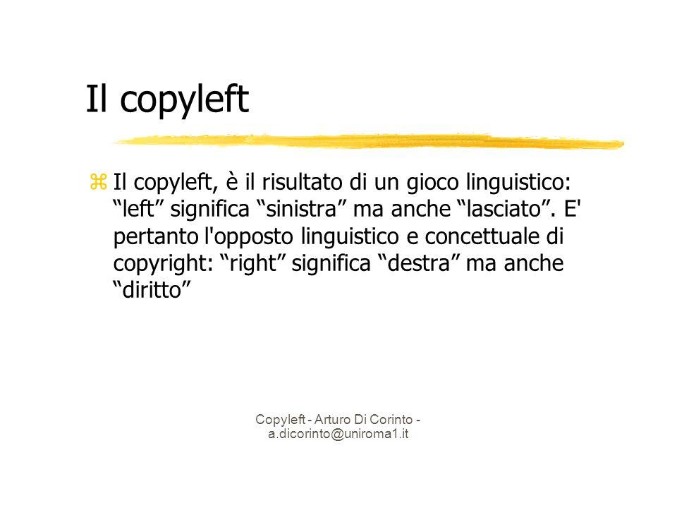Copyleft - Arturo Di Corinto - a.dicorinto@uniroma1.it Il copyleft Il copyleft, è il risultato di un gioco linguistico: left significa sinistra ma anche lasciato.