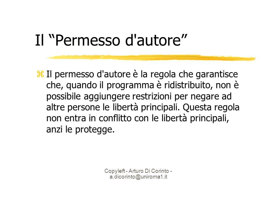 Copyleft - Arturo Di Corinto - a.dicorinto@uniroma1.it Il Permesso d autore Il permesso d autore è la regola che garantisce che, quando il programma è ridistribuito, non è possibile aggiungere restrizioni per negare ad altre persone le libertà principali.