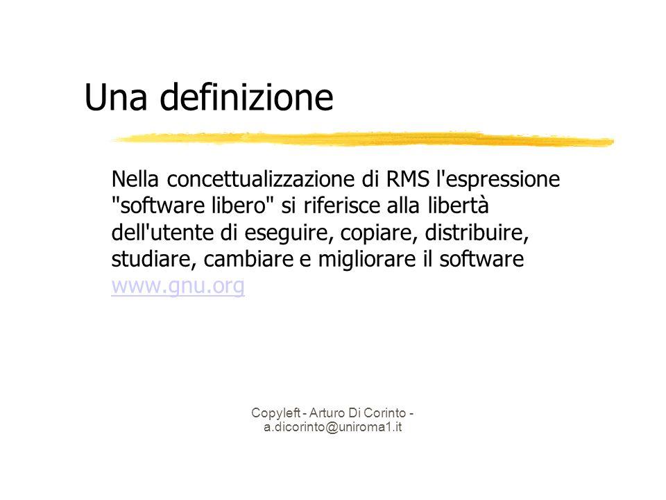 Copyleft - Arturo Di Corinto - a.dicorinto@uniroma1.it Una definizione Nella concettualizzazione di RMS l espressione software libero si riferisce alla libertà dell utente di eseguire, copiare, distribuire, studiare, cambiare e migliorare il software www.gnu.org www.gnu.org