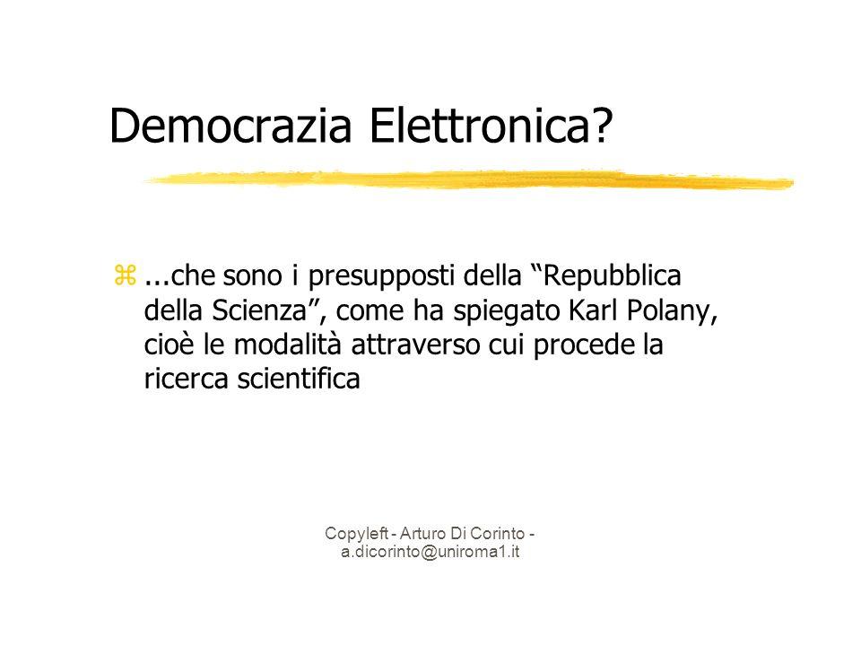 Copyleft - Arturo Di Corinto - a.dicorinto@uniroma1.it Democrazia Elettronica?...che sono i presupposti della Repubblica della Scienza, come ha spiegato Karl Polany, cioè le modalità attraverso cui procede la ricerca scientifica