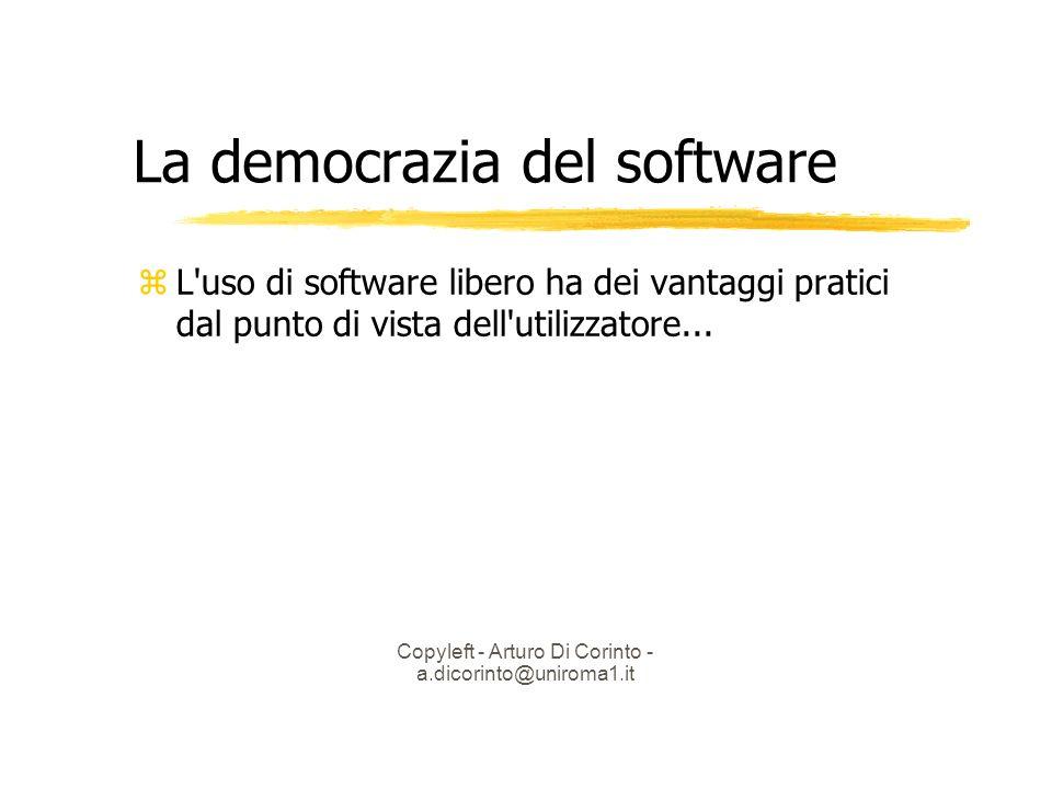 Copyleft - Arturo Di Corinto - a.dicorinto@uniroma1.it La democrazia del software L uso di software libero ha dei vantaggi pratici dal punto di vista dell utilizzatore...