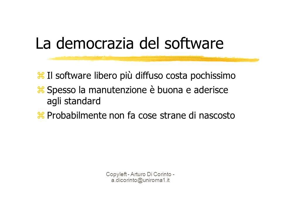 Copyleft - Arturo Di Corinto - a.dicorinto@uniroma1.it La democrazia del software Il software libero più diffuso costa pochissimo Spesso la manutenzione è buona e aderisce agli standard Probabilmente non fa cose strane di nascosto