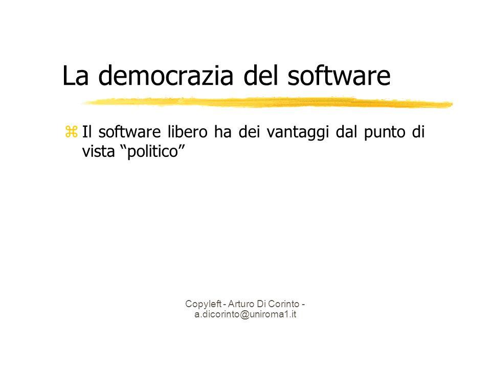 Copyleft - Arturo Di Corinto - a.dicorinto@uniroma1.it La democrazia del software Il software libero ha dei vantaggi dal punto di vista politico