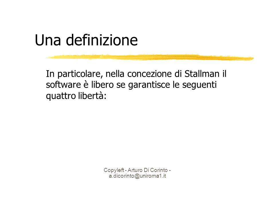 Copyleft - Arturo Di Corinto - a.dicorinto@uniroma1.it Una definizione In particolare, nella concezione di Stallman il software è libero se garantisce le seguenti quattro libertà: