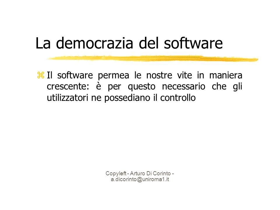 Copyleft - Arturo Di Corinto - a.dicorinto@uniroma1.it La democrazia del software Il software permea le nostre vite in maniera crescente: è per questo necessario che gli utilizzatori ne possediano il controllo