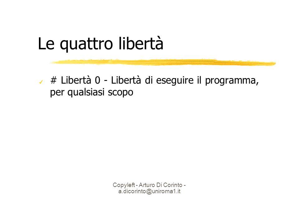 Copyleft - Arturo Di Corinto - a.dicorinto@uniroma1.it Le quattro libertà # Libertà 0 - Libertà di eseguire il programma, per qualsiasi scopo