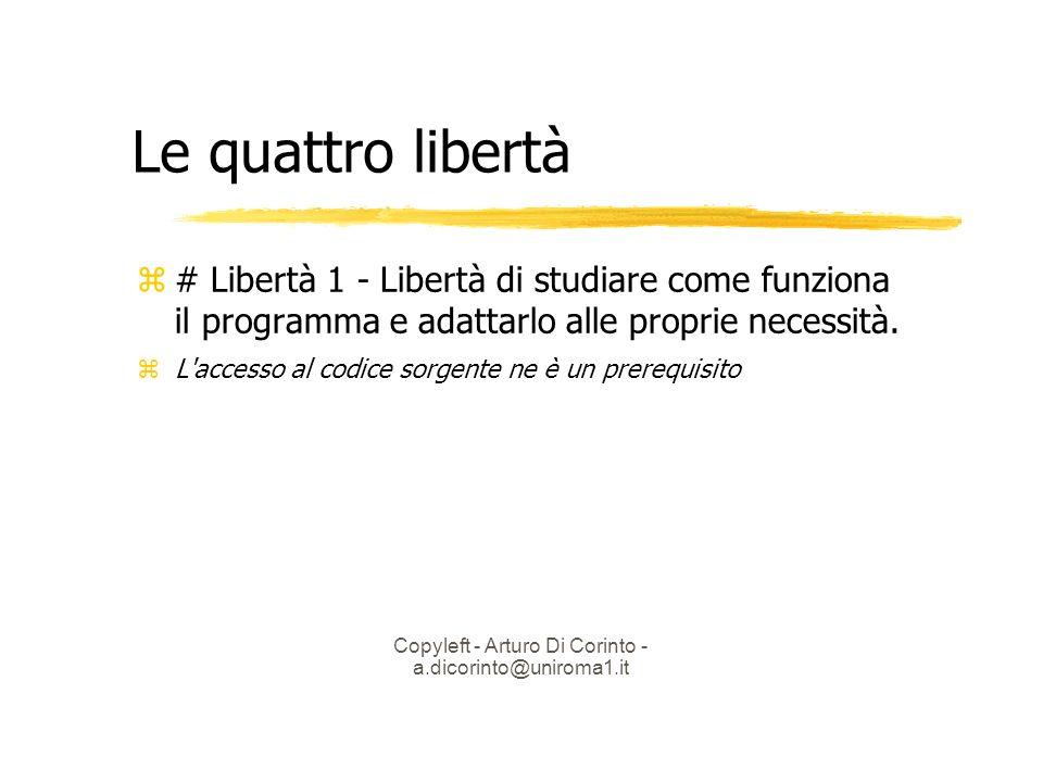 Copyleft - Arturo Di Corinto - a.dicorinto@uniroma1.it Le quattro libertà # Libertà 1 - Libertà di studiare come funziona il programma e adattarlo alle proprie necessità.