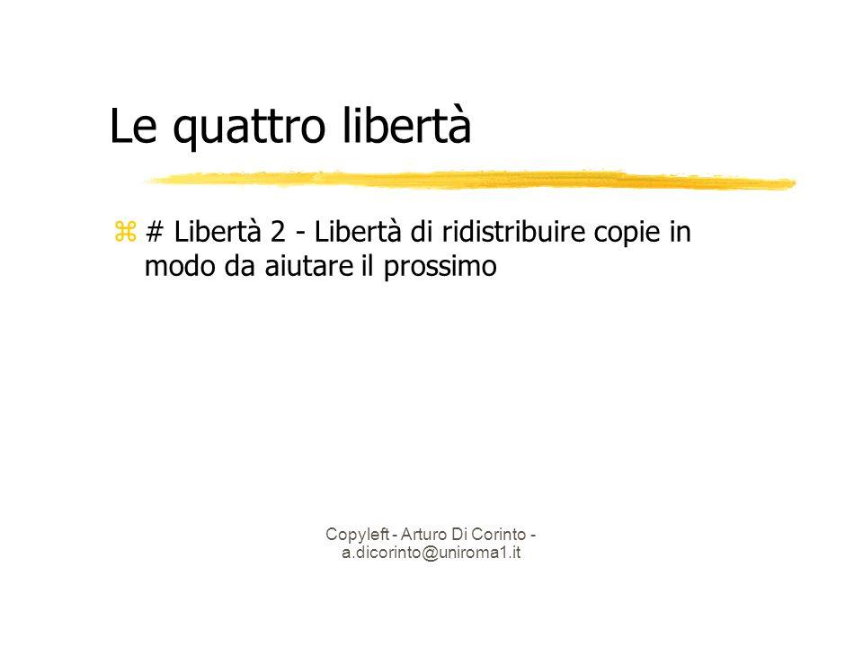 Copyleft - Arturo Di Corinto - a.dicorinto@uniroma1.it Le quattro libertà # Libertà 2 - Libertà di ridistribuire copie in modo da aiutare il prossimo