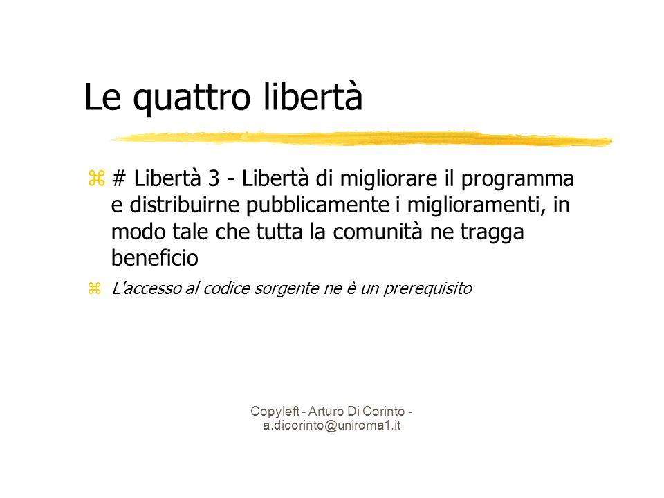 Copyleft - Arturo Di Corinto - a.dicorinto@uniroma1.it Le quattro libertà # Libertà 3 - Libertà di migliorare il programma e distribuirne pubblicamente i miglioramenti, in modo tale che tutta la comunità ne tragga beneficio L accesso al codice sorgente ne è un prerequisito