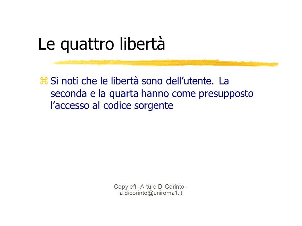 Copyleft - Arturo Di Corinto - a.dicorinto@uniroma1.it Le quattro libertà Si noti che le libertà sono dell utente.