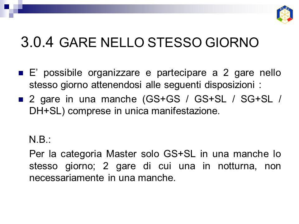 3.0.4 GARE NELLO STESSO GIORNO E possibile organizzare e partecipare a 2 gare nello stesso giorno attenendosi alle seguenti disposizioni : 2 gare in una manche (GS+GS / GS+SL / SG+SL / DH+SL) comprese in unica manifestazione.