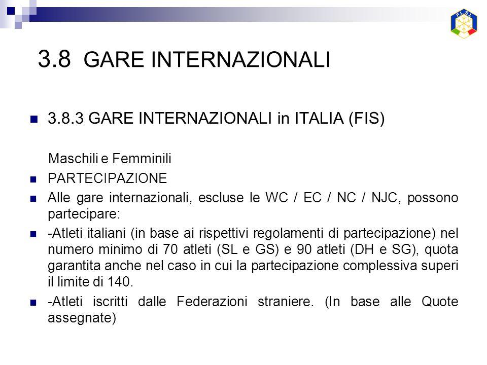 3.8 GARE INTERNAZIONALI 3.8.3 GARE INTERNAZIONALI in ITALIA (FIS) Maschili e Femminili PARTECIPAZIONE Alle gare internazionali, escluse le WC / EC / NC / NJC, possono partecipare: -Atleti italiani (in base ai rispettivi regolamenti di partecipazione) nel numero minimo di 70 atleti (SL e GS) e 90 atleti (DH e SG), quota garantita anche nel caso in cui la partecipazione complessiva superi il limite di 140.