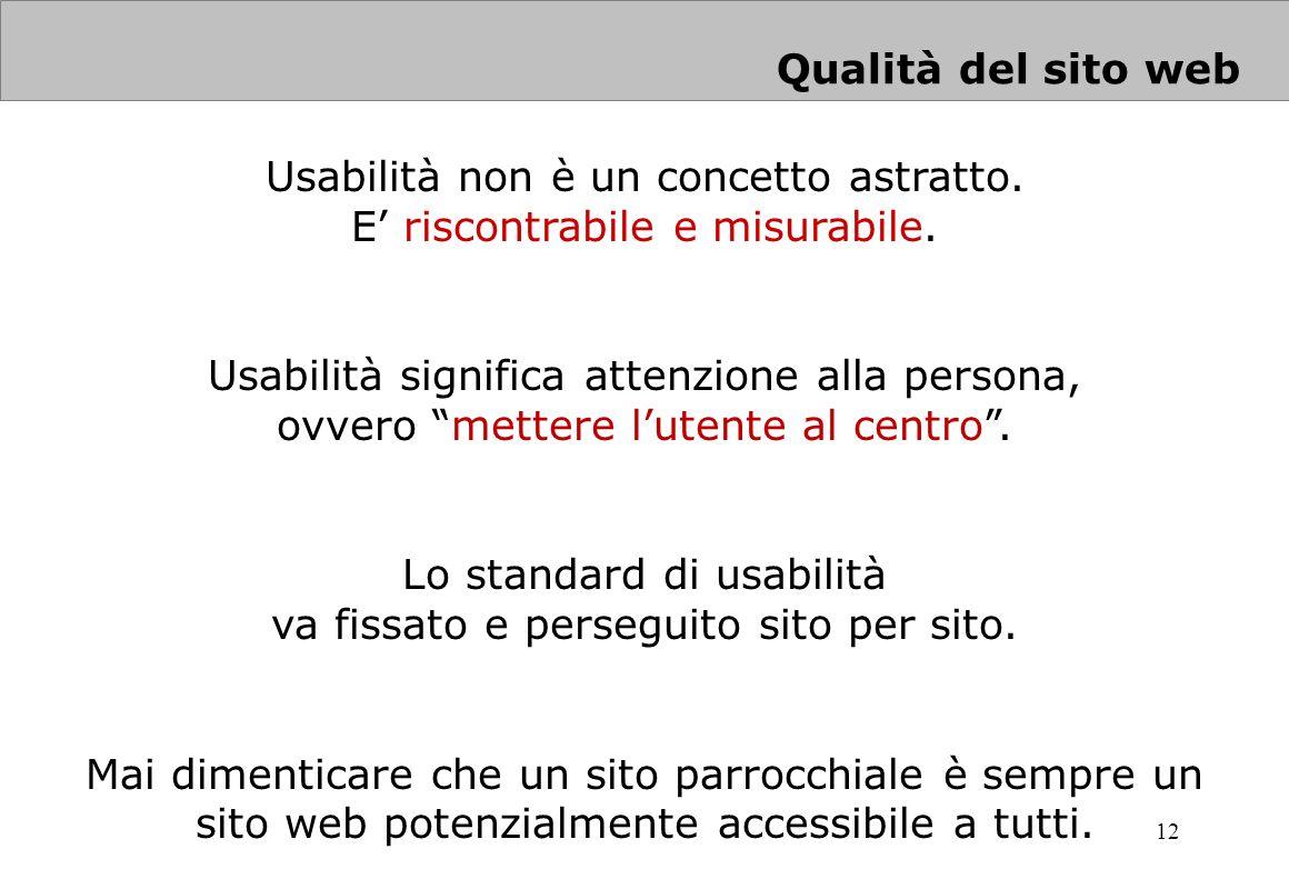 12 Qualità del sito web Usabilità non è un concetto astratto. E riscontrabile e misurabile. Usabilità significa attenzione alla persona, ovvero metter