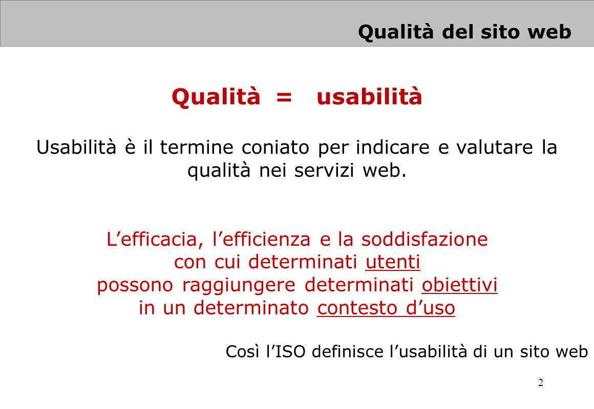 2 Qualità del sito web Usabilità è il termine coniato per indicare e valutare la qualità nei servizi web. Lefficacia, lefficienza e la soddisfazione c