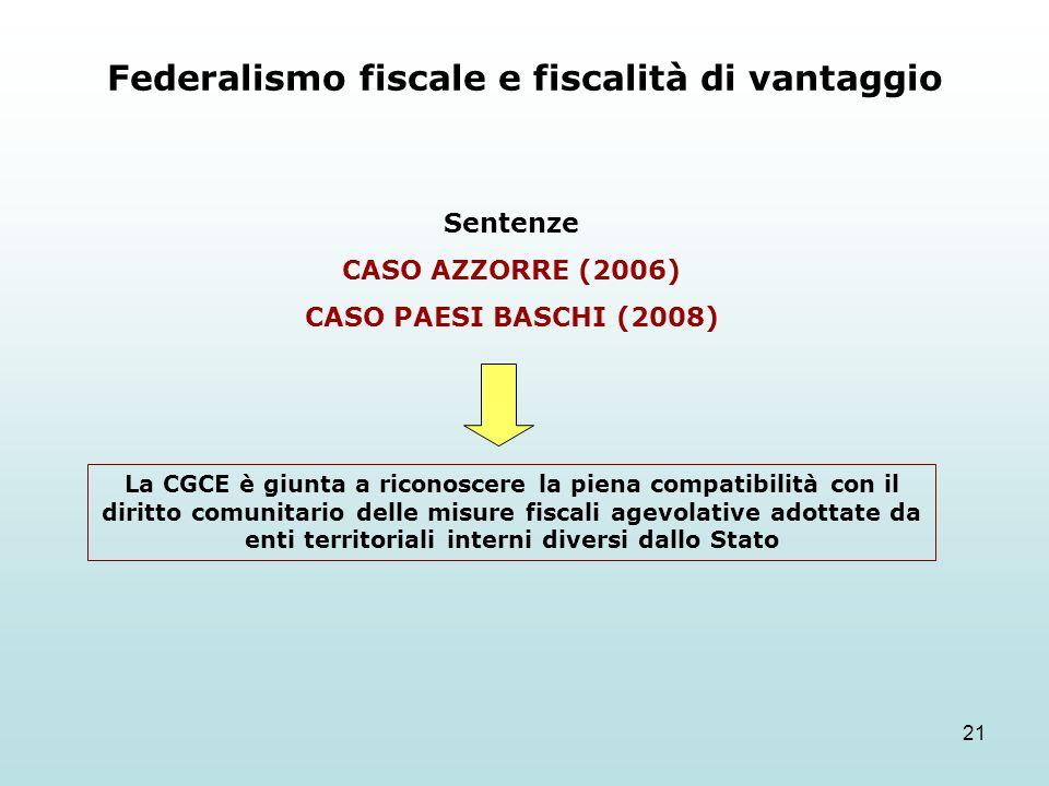 21 Federalismo fiscale e fiscalità di vantaggio Sentenze CASO AZZORRE (2006) CASO PAESI BASCHI (2008) La CGCE è giunta a riconoscere la piena compatibilità con il diritto comunitario delle misure fiscali agevolative adottate da enti territoriali interni diversi dallo Stato