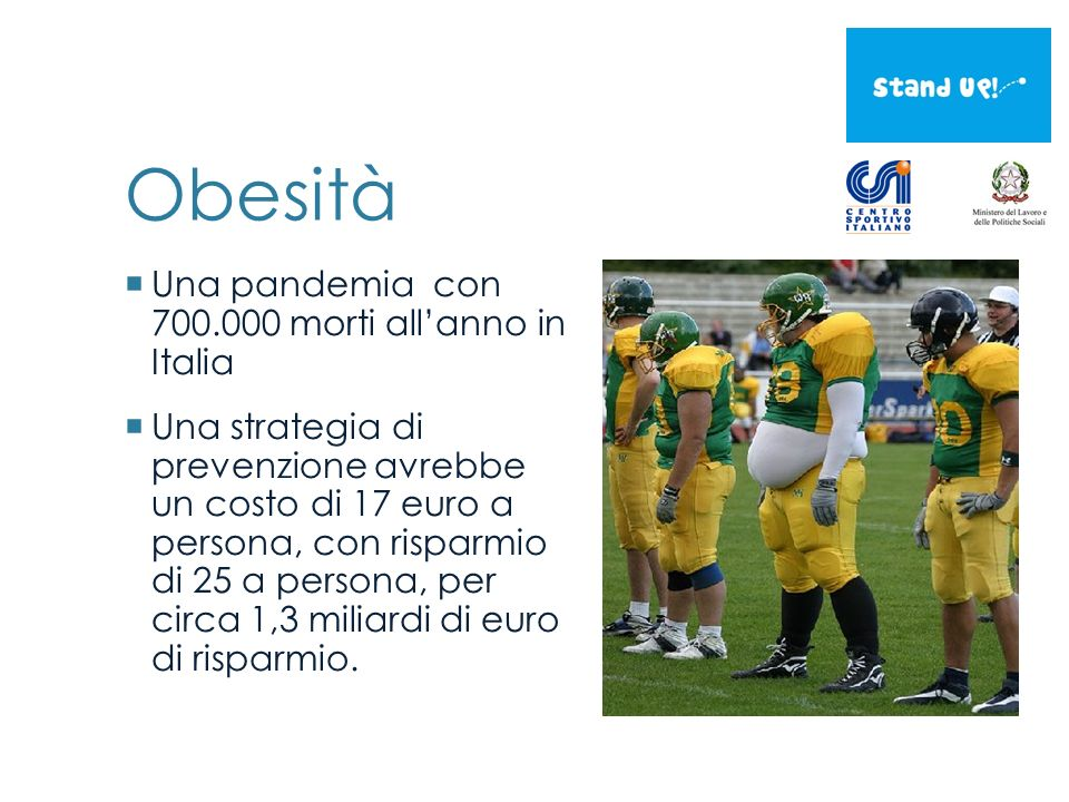 Obesità Una pandemia con 700.000 morti allanno in Italia Una strategia di prevenzione avrebbe un costo di 17 euro a persona, con risparmio di 25 a persona, per circa 1,3 miliardi di euro di risparmio.