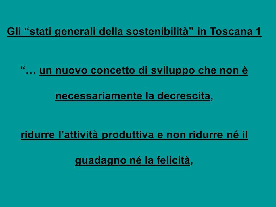 Gli stati generali della sostenibilità in Toscana 1 … un nuovo concetto di sviluppo che non è necessariamente la decrescita, ridurre lattività produttiva e non ridurre né il guadagno né la felicità,