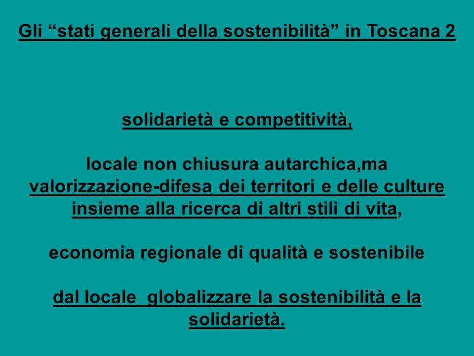 Gli stati generali della sostenibilità in Toscana 2 solidarietà e competitività, locale non chiusura autarchica,ma valorizzazione-difesa dei territori e delle culture insieme alla ricerca di altri stili di vita, economia regionale di qualità e sostenibile dal locale globalizzare la sostenibilità e la solidarietà.