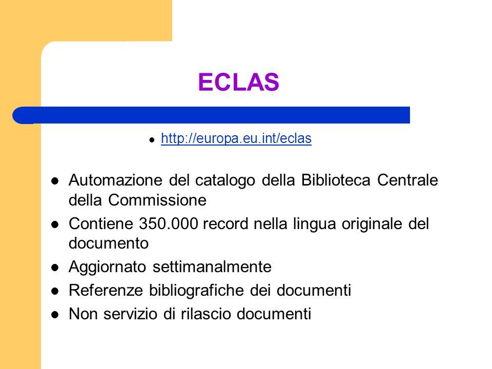 ECLAS http://europa.eu.int/eclas Automazione del catalogo della Biblioteca Centrale della Commissione Contiene 350.000 record nella lingua originale del documento Aggiornato settimanalmente Referenze bibliografiche dei documenti Non servizio di rilascio documenti