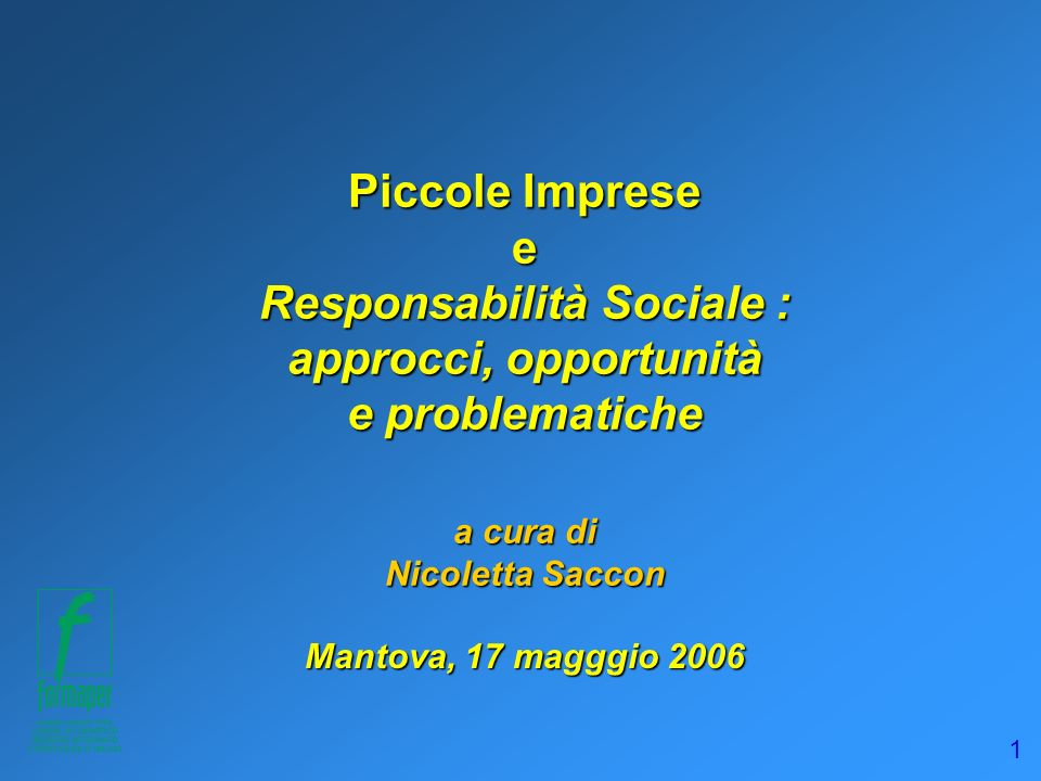 1 Piccole Imprese e Responsabilità Sociale : approcci, opportunità e problematiche a cura di Nicoletta Saccon Mantova, 17 magggio 2006
