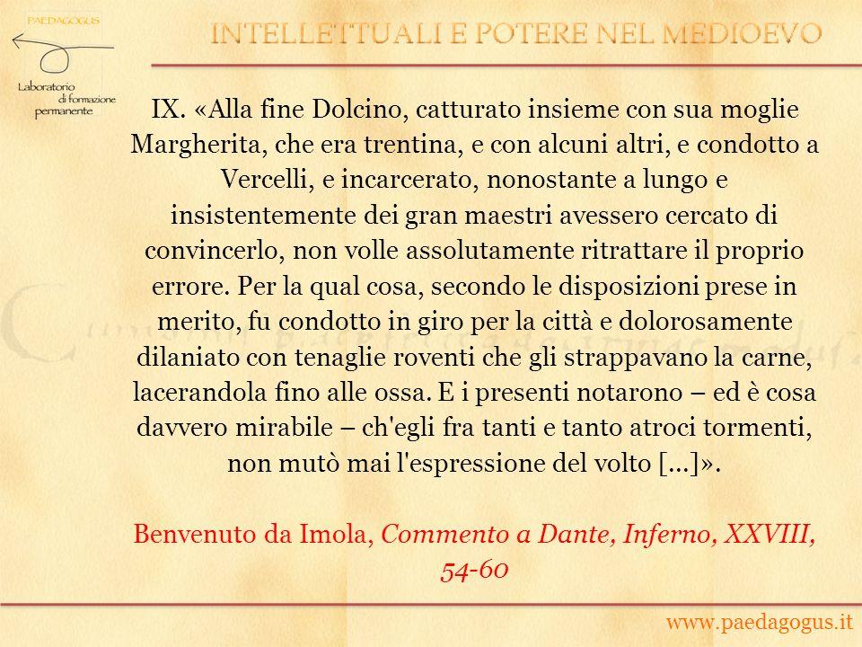 IX. «Alla fine Dolcino, catturato insieme con sua moglie Margherita, che era trentina, e con alcuni altri, e condotto a Vercelli, e incarcerato, nonos