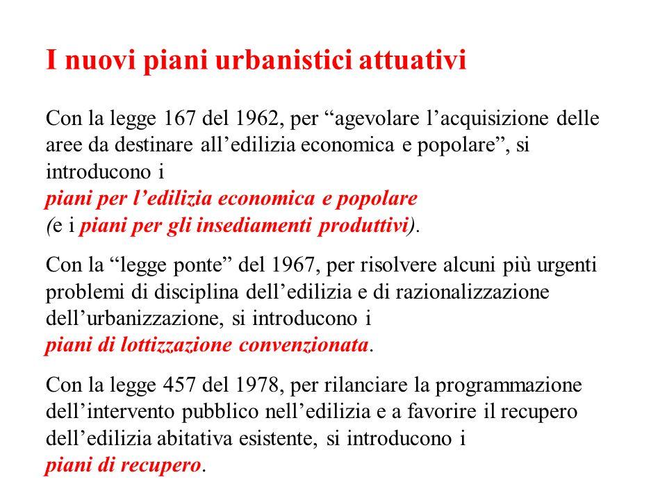 I nuovi piani urbanistici attuativi Con la legge 167 del 1962, per agevolare lacquisizione delle aree da destinare alledilizia economica e popolare, s