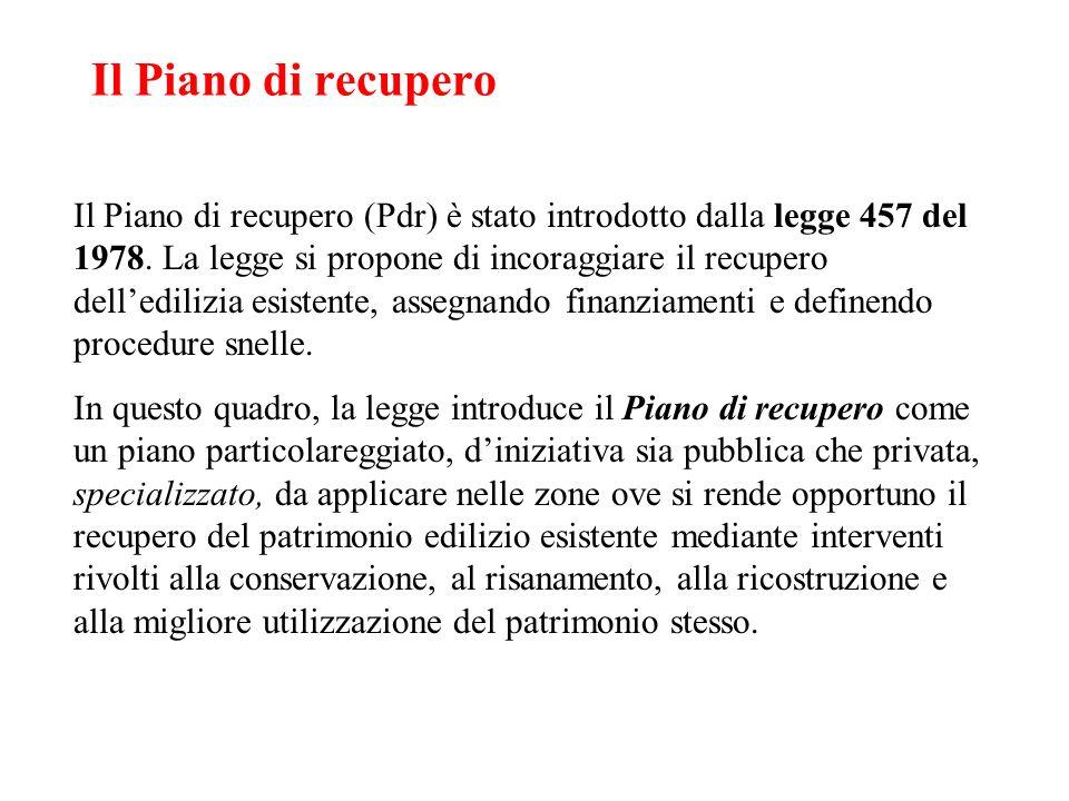 Il Piano di recupero Il Piano di recupero (Pdr) è stato introdotto dalla legge 457 del 1978. La legge si propone di incoraggiare il recupero delledili