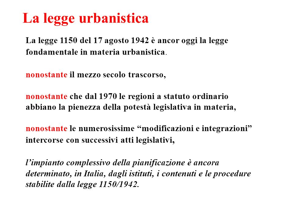 La legge urbanistica La legge 1150 del 17 agosto 1942 è ancor oggi la legge fondamentale in materia urbanistica. nonostante il mezzo secolo trascorso,