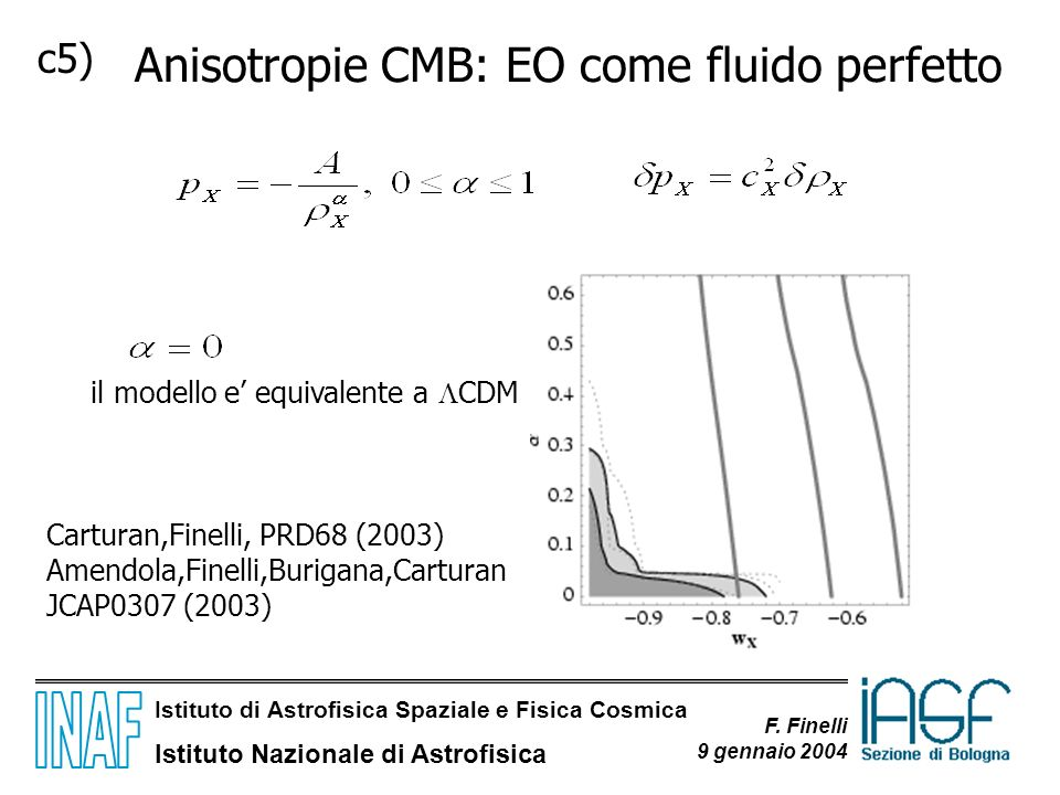 Istituto di Astrofisica Spaziale e Fisica Cosmica Istituto Nazionale di Astrofisica F. Finelli 9 gennaio 2004 c5) Anisotropie CMB: EO come fluido perf