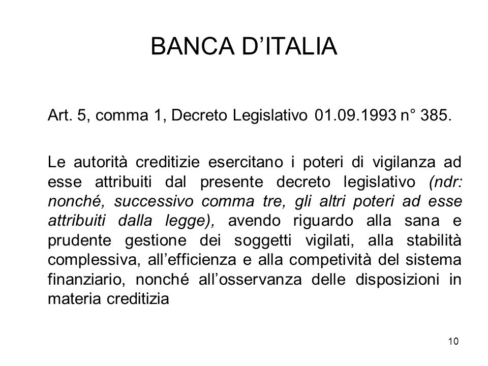 10 BANCA DITALIA Art. 5, comma 1, Decreto Legislativo 01.09.1993 n° 385. Le autorità creditizie esercitano i poteri di vigilanza ad esse attribuiti da